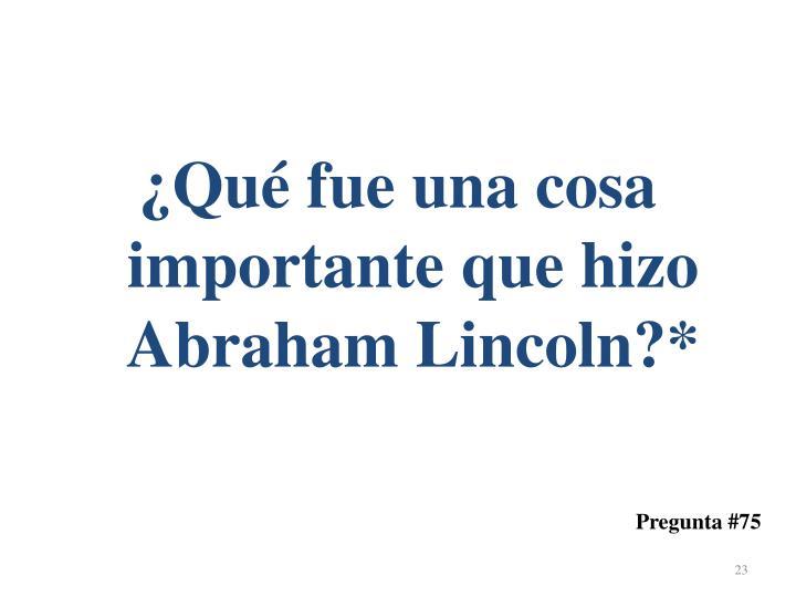 ¿Qué fue una cosa importante que hizo Abraham Lincoln?*