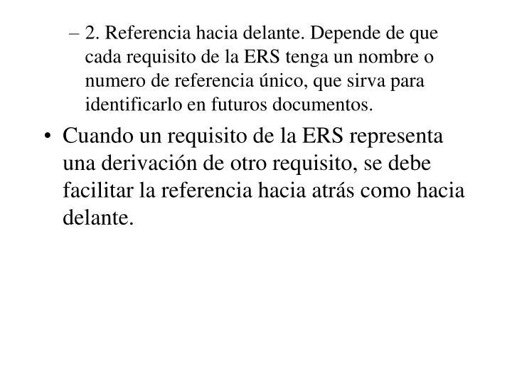 2. Referencia hacia delante. Depende de que cada requisito de la ERS tenga un nombre o numero de referencia único, que sirva para identificarlo en futuros documentos.