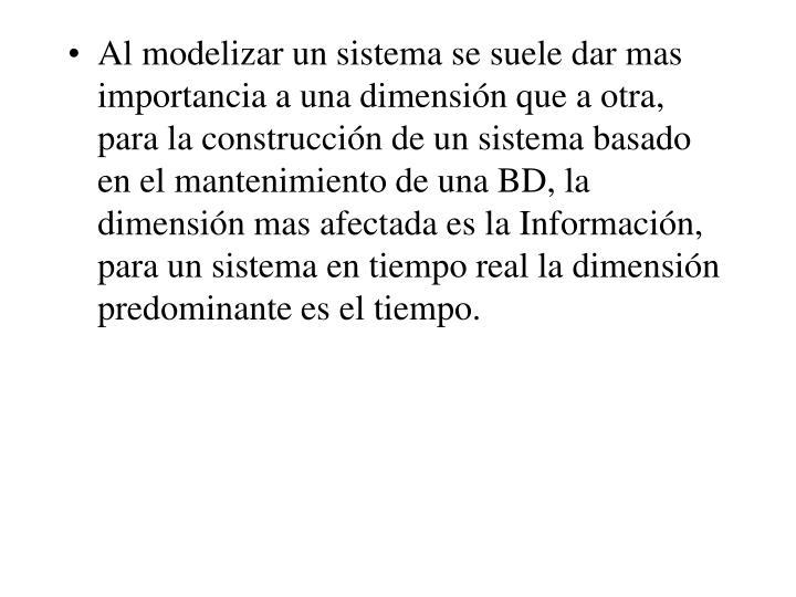 Al modelizar un sistema se suele dar mas importancia a una dimensión que a otra, para la construcción de un sistema basado en el mantenimiento de una BD, la dimensión mas afectada es la Información, para un sistema en tiempo real la dimensión predominante es el tiempo.