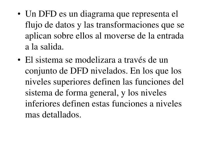 Un DFD es un diagrama que representa el flujo de datos y las transformaciones que se aplican sobre ellos al moverse de la entrada a la salida.