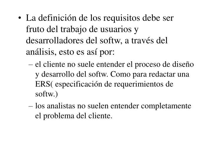 La definición de los requisitos debe ser fruto del trabajo de usuarios y desarrolladores del softw, a través del análisis, esto es así por: