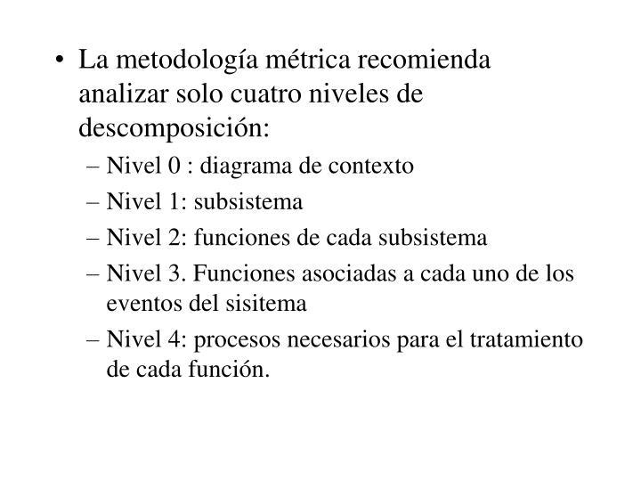 La metodología métrica recomienda analizar solo cuatro niveles de descomposición: