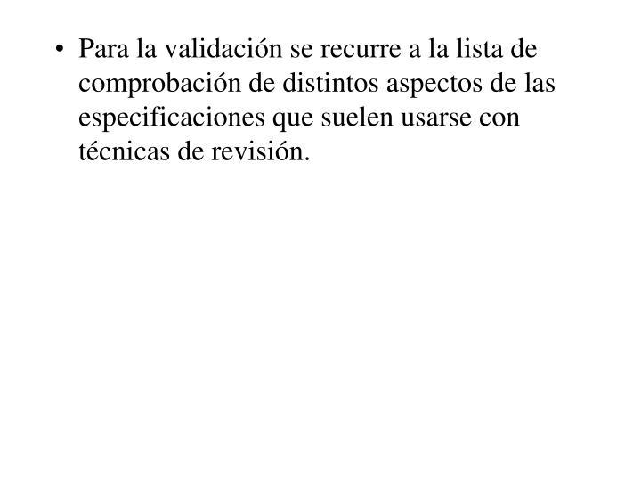 Para la validación se recurre a la lista de comprobación de distintos aspectos de las especificaciones que suelen usarse con técnicas de revisión.