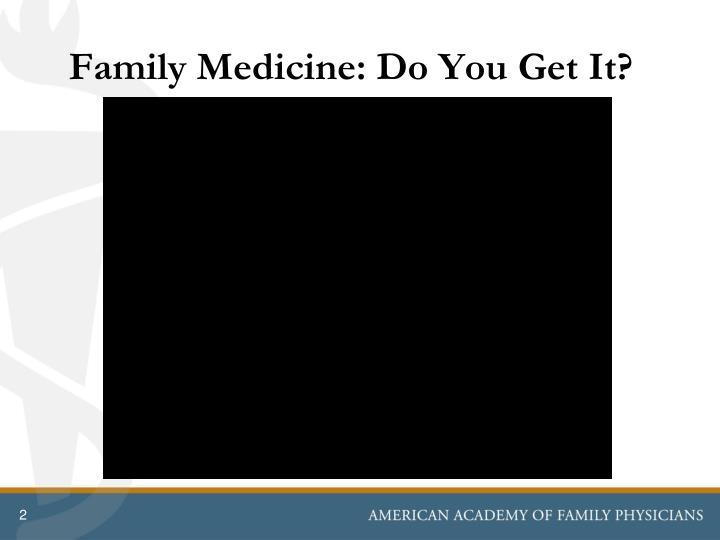 Family Medicine: Do You Get It?