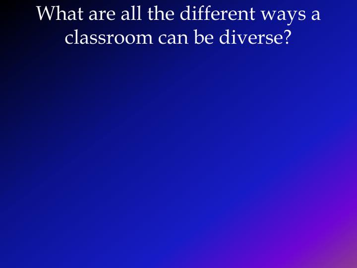 What are all the different ways a classroom can be diverse?