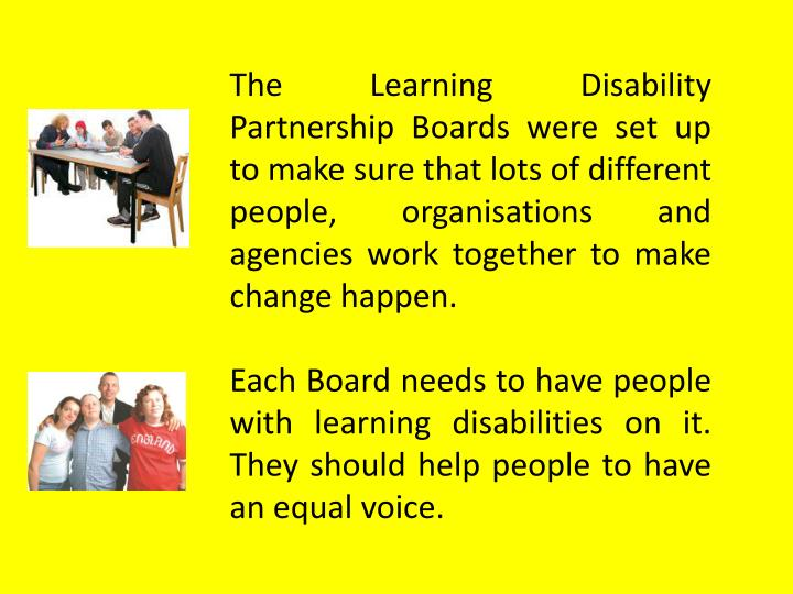 The Learning Disability Partnership Boards were set up to make sure that lots of different people, o...