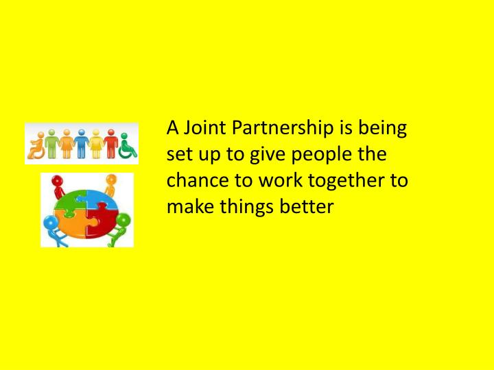 A Joint Partnership is being set up to give people the chance to work together to make things better