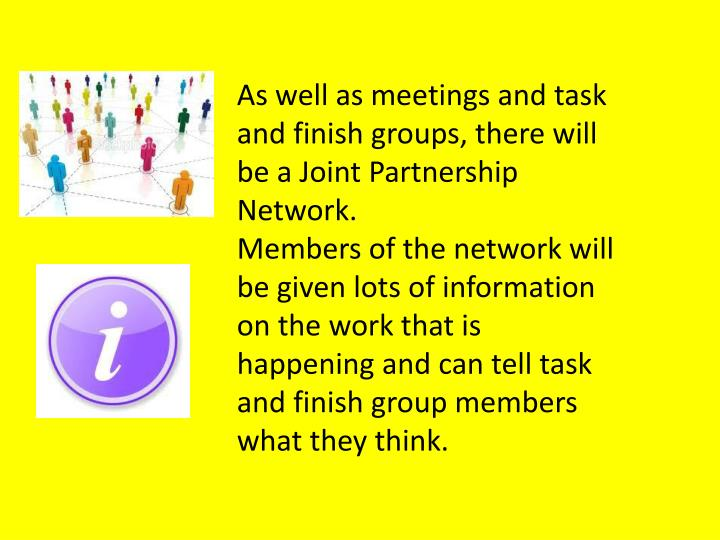 As well as meetings and task and finish groups, there will be a Joint Partnership Network.