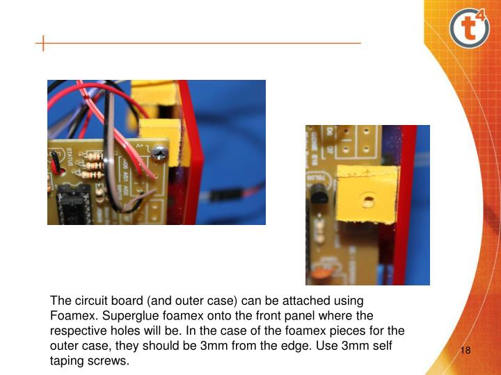 The circuit board (and outer case) can be attached using Foamex. Superglue foamex onto the front panel where the respective holes will be. In the case of the foamex pieces for the outer case, they should be 3mm from the edge. Use 3mm self taping screws.