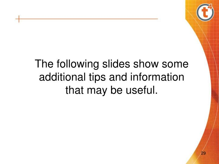 The following slides show some additional tips and information that may be useful.