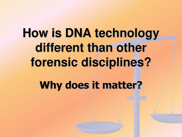 How is dna technology different than other forensic disciplines