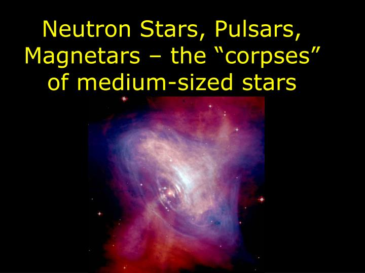 Neutron stars pulsars magnetars the corpses of medium sized stars