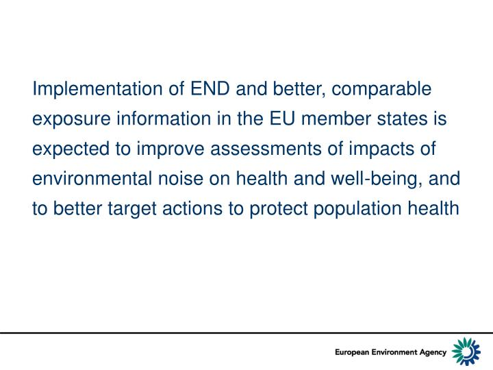 Implementation of END and better, comparable exposure information in the EU member states is expected to improve assessments of impacts of environmental noise on health and well-being, and to better target actions to protect population health