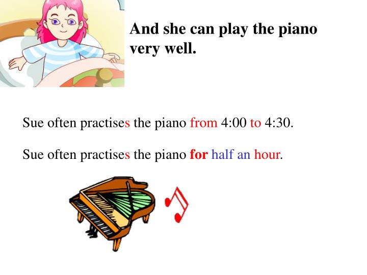 And she can play the piano very well.