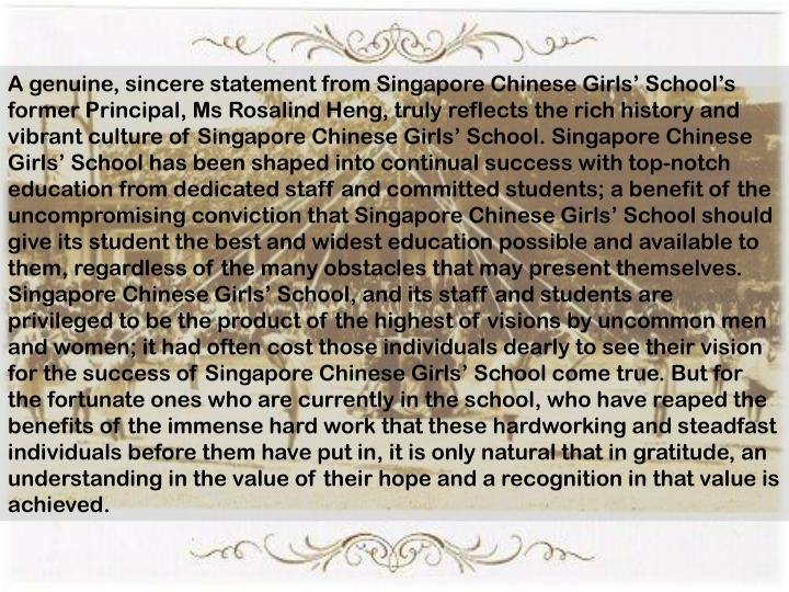 A genuine, sincere statement from Singapore Chinese Girls' School's former Principal, Ms Rosalind Heng, truly reflects the rich history and vibrant culture of Singapore Chinese Girls' School. Singapore Chinese Girls' School has been shaped into continual success with top-notch education from dedicated staff and committed students; a benefit of the uncompromising conviction that Singapore Chinese Girls' School should give its student the best and widest education possible and available to them, regardless of the many obstacles that may present themselves. Singapore Chinese Girls' School, and its staff and students are privileged to be the product of the highest of visions by uncommon men and women; it had often cost those individuals dearly to see their vision for the success of Singapore Chinese Girls' School come true. But for the fortunate ones who are currently in the school, who have reaped the benefits of the immense hard work that these hardworking and steadfast individuals before them have put in, it is only natural that in gratitude, an understanding in the value of their hope and a recognition in that value is achieved.