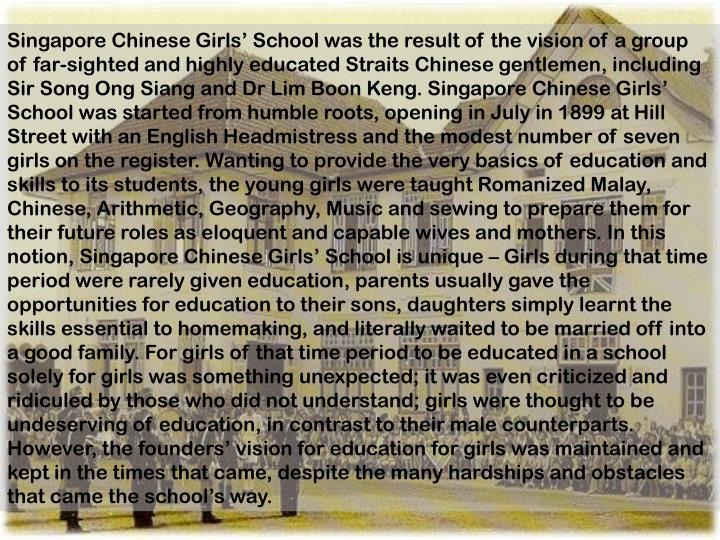 Singapore Chinese Girls' School was the result of the vision of a group of far-sighted and highly educated Straits Chinese gentlemen, including Sir Song Ong Siang and Dr Lim Boon Keng. Singapore Chinese Girls' School was started from humble roots, opening in July in 1899 at Hill Street with an English Headmistress and the modest number of seven girls on the register. Wanting to provide the very basics of education and skills to its students, the young girls were taught Romanized Malay, Chinese, Arithmetic, Geography, Music and sewing to prepare them for their future roles as eloquent and capable wives and mothers. In this notion, Singapore Chinese Girls' School is unique – Girls during that time period were rarely given education, parents usually gave the opportunities for education to their sons, daughters simply learnt the skills essential to homemaking, and literally waited to be married off into a good family. For girls of that time period to be educated in a school solely for girls was something unexpected; it was even criticized and ridiculed by those who did not understand; girls were thought to be undeserving of education, in contrast to their male counterparts. However, the founders' vision for education for girls was maintained and kept in the times that came, despite the many hardships and obstacles that came the school's way.