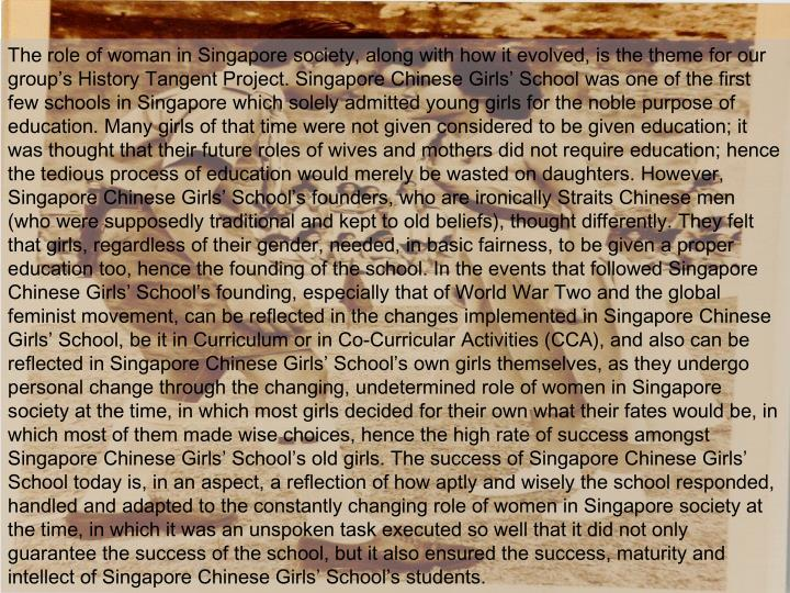 The role of woman in Singapore society, along with how it evolved, is the theme for our group's History Tangent Project. Singapore Chinese Girls' School was one of the first few schools in Singapore which solely admitted young girls for the noble purpose of education. Many girls of that time were not given considered to be given education; it was thought that their future roles of wives and mothers did not require education; hence the tedious process of education would merely be wasted on daughters. However, Singapore Chinese Girls' School's founders, who are ironically Straits Chinese men (who were supposedly traditional and kept to old beliefs), thought differently. They felt that girls, regardless of their gender, needed, in basic fairness, to be given a proper education too, hence the founding of the school. In the events that followed Singapore Chinese Girls' School's founding, especially that of World War Two and the global feminist movement, can be reflected in the changes implemented in Singapore Chinese Girls' School, be it in Curriculum or in Co-Curricular Activities (CCA), and also can be reflected in Singapore Chinese Girls' School's own girls themselves, as they undergo personal change through the changing, undetermined role of women in Singapore society at the time, in which most girls decided for their own what their fates would be, in which most of them made wise choices, hence the high rate of success amongst Singapore Chinese Girls' School's old girls. The success of Singapore Chinese Girls' School today is, in an aspect, a reflection of how aptly and wisely the school responded, handled and adapted to the constantly changing role of women in Singapore society at the time, in which it was an unspoken task executed so well that it did not only guarantee the success of the school, but it also ensured the success, maturity and intellect of Singapore Chinese Girls' School's students.