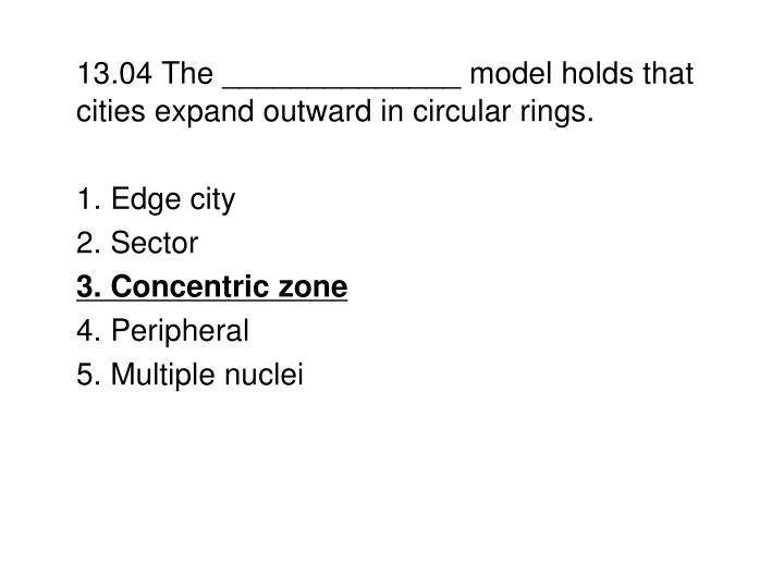 13.04 The ______________ model holds that cities expand outward in circular rings.