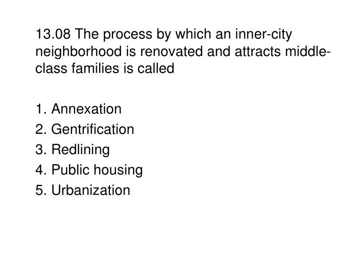 13.08 The process by which an inner-city neighborhood is renovated and attracts middle-class families is called