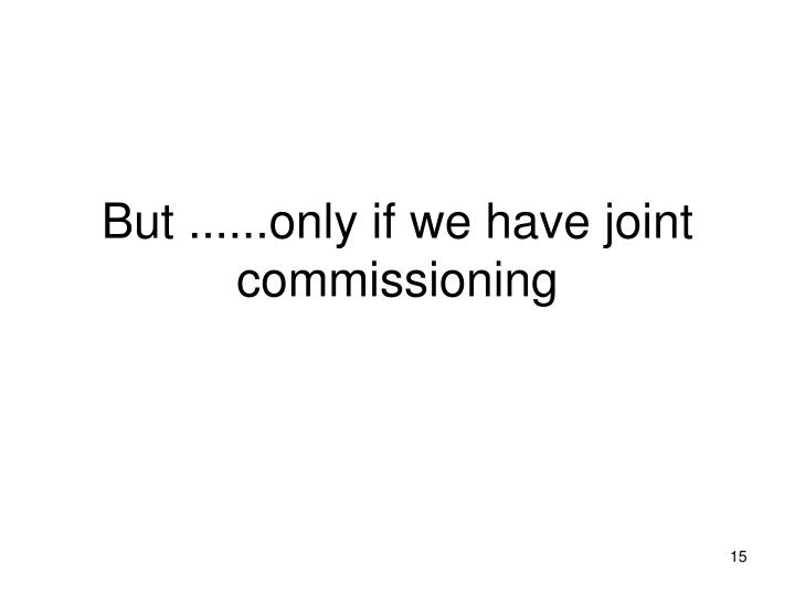 But ......only if we have joint commissioning