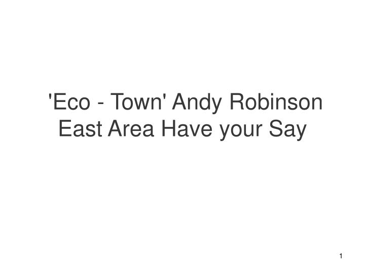 Eco town andy robinson east area have your say