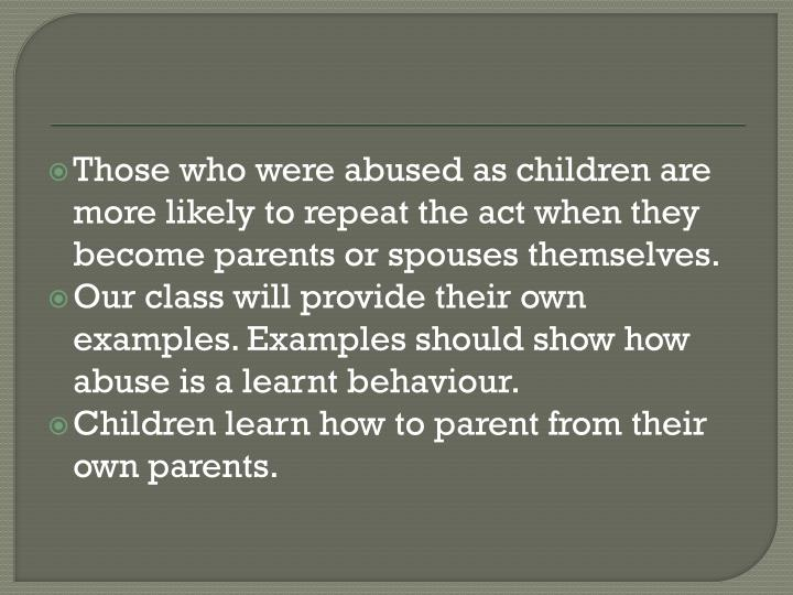 Those who were abused as children are more likely to repeat the act when they become parents or spouses themselves.