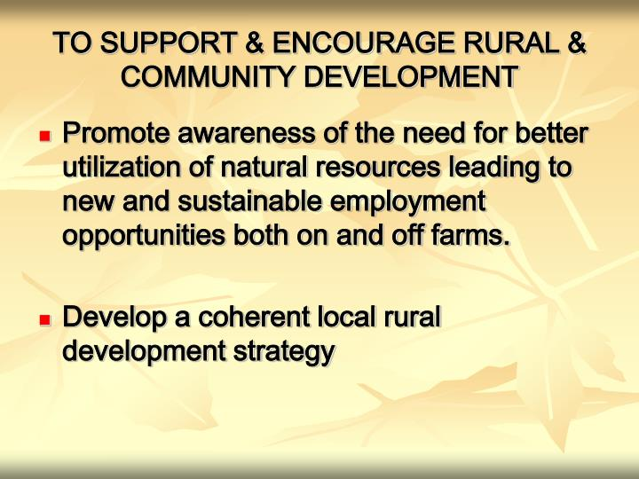TO SUPPORT & ENCOURAGE RURAL & COMMUNITY DEVELOPMENT
