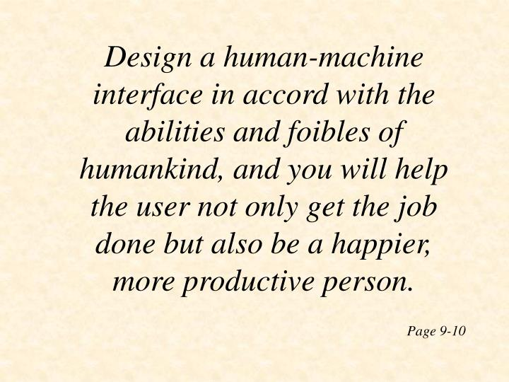 Design a human-machine interface in accord with the abilities and foibles of humankind, and you will help the user not only get the job done but also be a happier, more productive person.