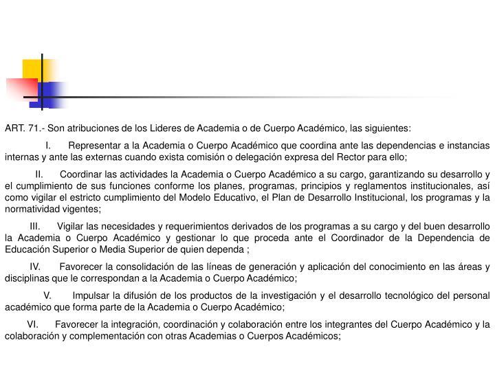 ART. 71.- Son atribuciones de los Lideres de Academia o de Cuerpo Académico, las siguientes: