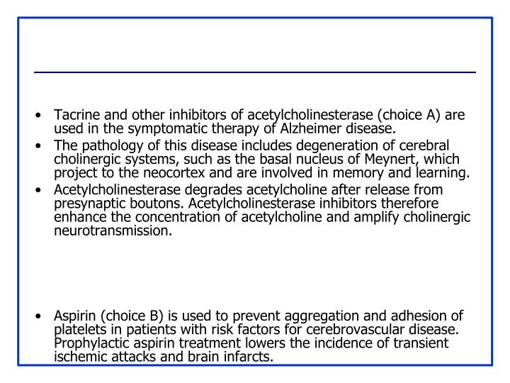 Tacrine and other inhibitors of acetylcholinesterase (choice A) are used in the symptomatic therapy of Alzheimer disease.