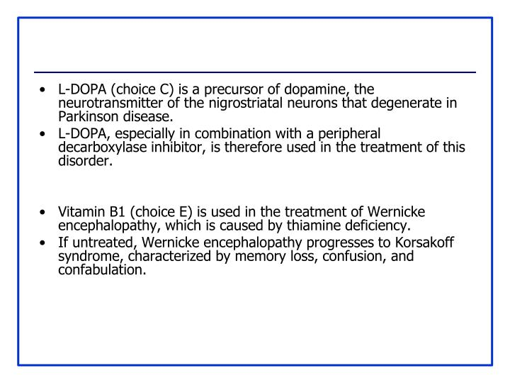L-DOPA (choice C) is a precursor of dopamine, the neurotransmitter of the nigrostriatal neurons that degenerate in Parkinson disease.