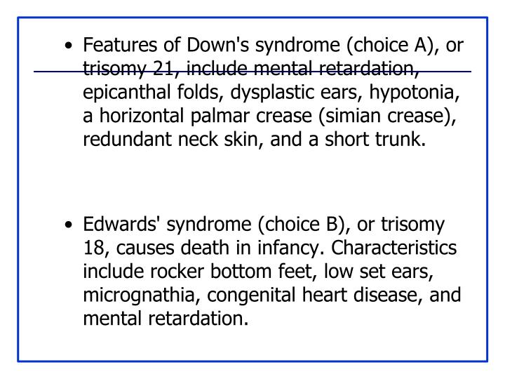 Features of Down's syndrome (choice A), or trisomy 21, include mental retardation, epicanthal folds, dysplastic ears, hypotonia, a horizontal palmar crease (simian crease), redundant neck skin, and a short trunk.