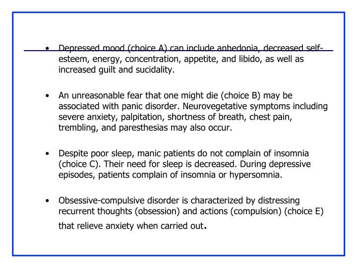 Depressed mood (choice A) can include anhedonia, decreased self-esteem, energy, concentration, appetite, and libido, as well as increased guilt and sucidality.
