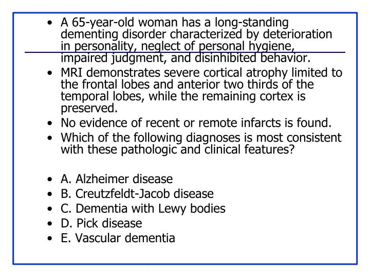 A 65-year-old woman has a long-standing dementing disorder characterized by deterioration in personality, neglect of personal hygiene, impaired judgment, and disinhibited behavior.