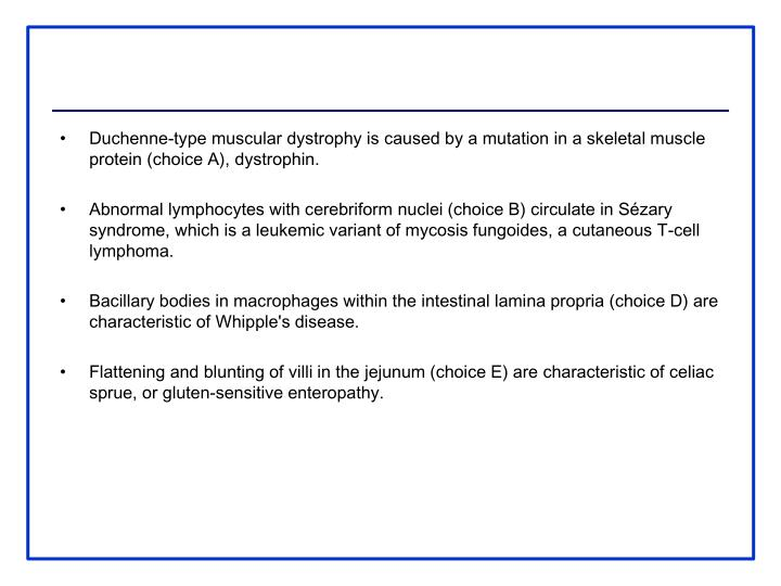 Duchenne-type muscular dystrophy is caused by a mutation in a skeletal muscle protein (choice A), dystrophin.