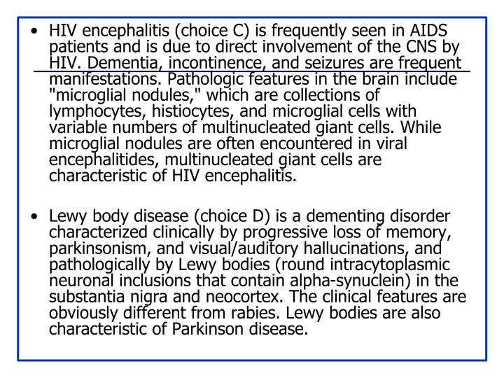"HIV encephalitis (choice C) is frequently seen in AIDS patients and is due to direct involvement of the CNS by HIV. Dementia, incontinence, and seizures are frequent manifestations. Pathologic features in the brain include ""microglial nodules,"" which are collections of lymphocytes, histiocytes, and microglial cells with variable numbers of multinucleated giant cells. While microglial nodules are often encountered in viral encephalitides, multinucleated giant cells are characteristic of HIV encephalitis."
