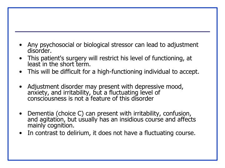 Any psychosocial or biological stressor can lead to adjustment disorder.