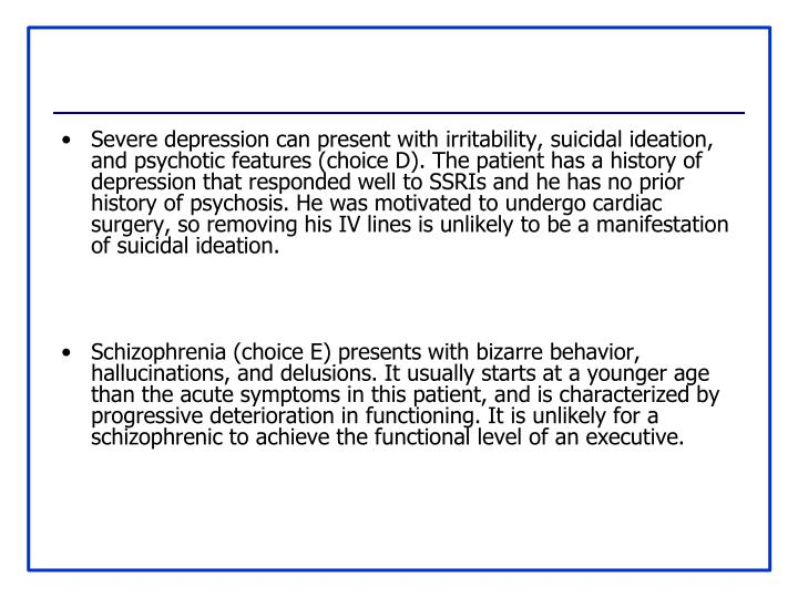 Severe depression can present with irritability, suicidal ideation, and psychotic features (choice D). The patient has a history of depression that responded well to SSRIs and he has no prior history of psychosis. He was motivated to undergo cardiac surgery, so removing his IV lines is unlikely to be a manifestation of suicidal ideation.