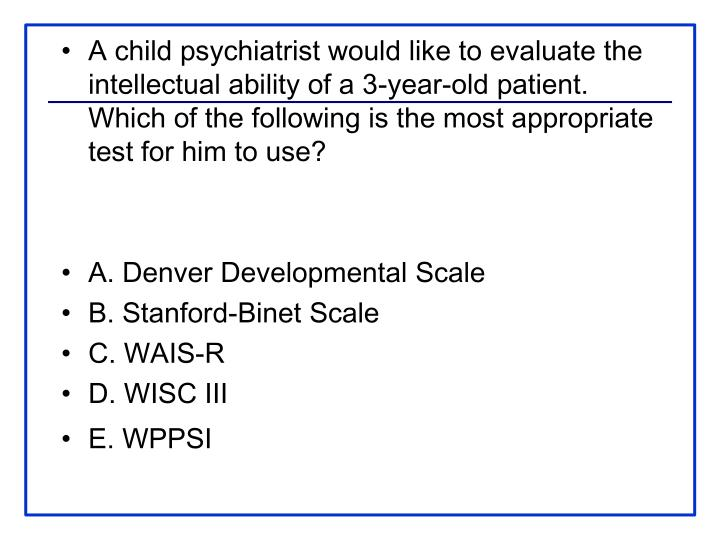 A child psychiatrist would like to evaluate the intellectual ability of a 3-year-old patient. Which of the following is the most appropriate test for him to use?