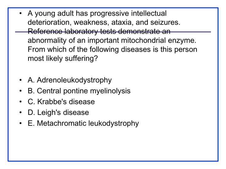 A young adult has progressive intellectual deterioration, weakness, ataxia, and seizures. Reference laboratory tests demonstrate an abnormality of an important mitochondrial enzyme. From which of the following diseases is this person most likely suffering?