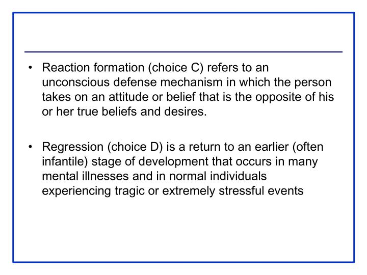 Reaction formation (choice C) refers to an unconscious defense mechanism in which the person takes on an attitude or belief that is the opposite of his or her true beliefs and desires.