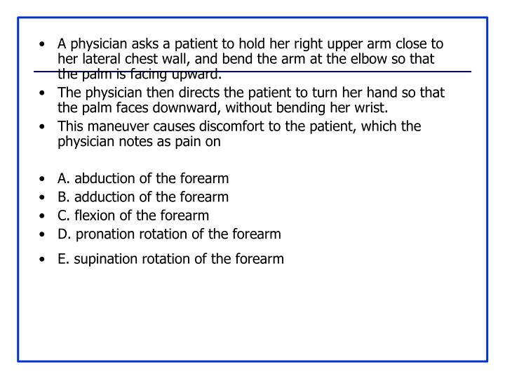 A physician asks a patient to hold her right upper arm close to her lateral chest wall, and bend the arm at the elbow so that the palm is facing upward.