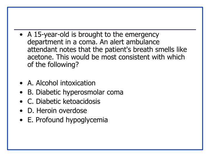 A 15-year-old is brought to the emergency department in a coma. An alert ambulance attendant notes that the patient's breath smells like acetone. This would be most consistent with which of the following?