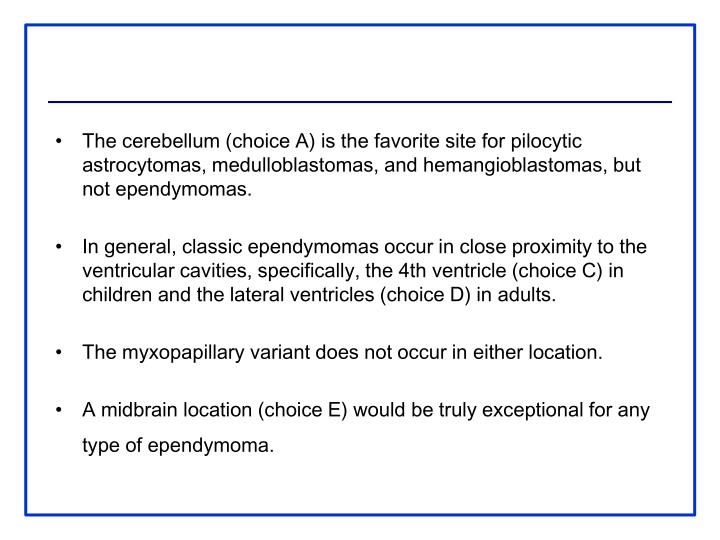 The cerebellum (choice A) is the favorite site for pilocytic astrocytomas, medulloblastomas, and hemangioblastomas, but not ependymomas.