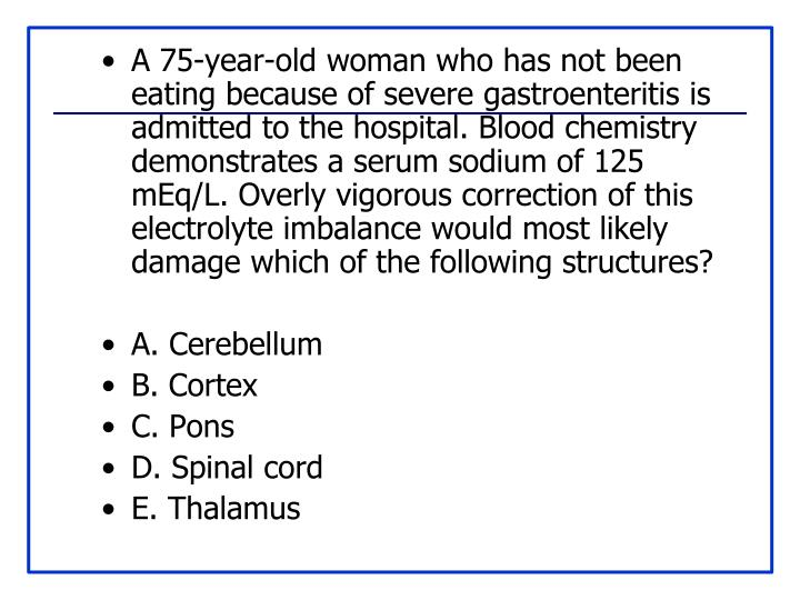 A 75-year-old woman who has not been eating because of severe gastroenteritis is admitted to the hospital. Blood chemistry demonstrates a serum sodium of 125 mEq/L. Overly vigorous correction of this electrolyte imbalance would most likely damage which of the following structures?