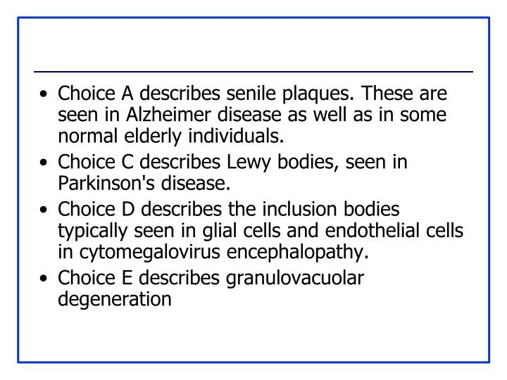 Choice A describes senile plaques. These are seen in Alzheimer disease as well as in some normal elderly individuals.