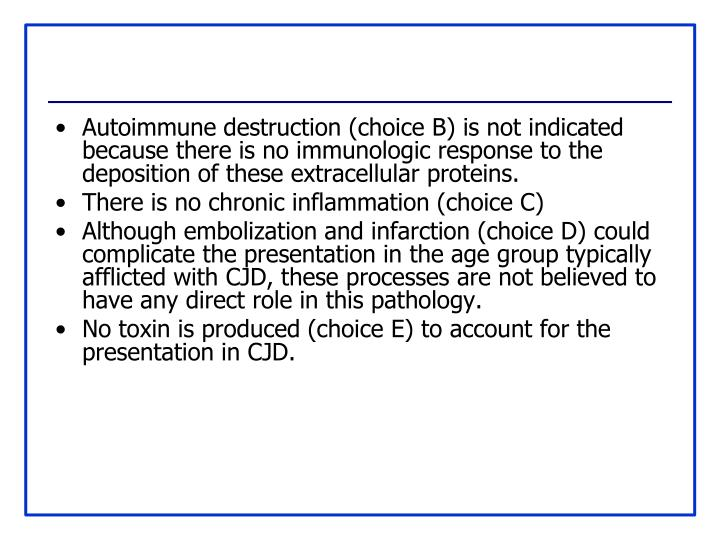 Autoimmune destruction (choice B) is not indicated because there is no immunologic response to the deposition of these extracellular proteins.