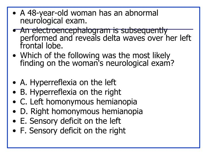 A 48-year-old woman has an abnormal neurological exam.