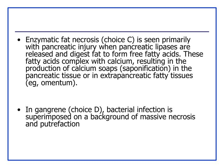 Enzymatic fat necrosis (choice C) is seen primarily with pancreatic injury when pancreatic lipases are released and digest fat to form free fatty acids. These fatty acids complex with calcium, resulting in the production of calcium soaps (saponification) in the pancreatic tissue or in extrapancreatic fatty tissues (eg, omentum).