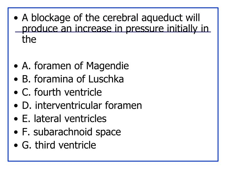 A blockage of the cerebral aqueduct will produce an increase in pressure initially in the